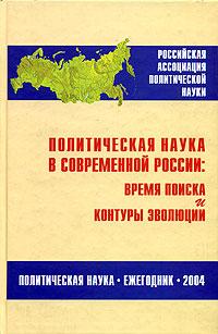 Политическая наука в современной России. Время поиска и контуры эволюции. Ежегодник 2004