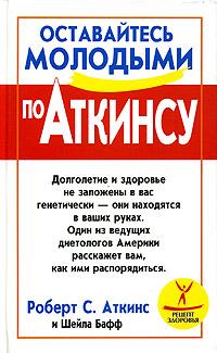 Роберт С. Аткинс, Шейла Бафф Оставайтесь молодыми по Аткинсу роберт аткинс биодобавки природная альтернатива лекарствам