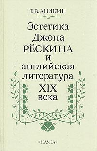 Г. В. Аникин Эстетика Джона Рескина и английская литература XIX века избранные мысли джона рескина