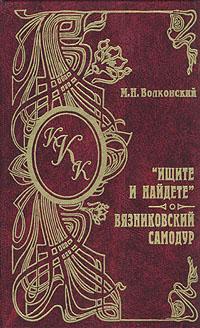 """Книга """"Ищите и найдете"""". Вязниковский самодур. М. Н. Волконский"""