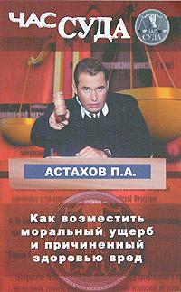 П. А. Астахов Как возместить моральный ущерб и причиненный здоровью вред