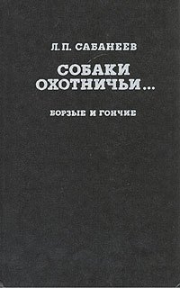Купить Собаки охотничьи... Борзые и гончие, Л. П. Сабанеев