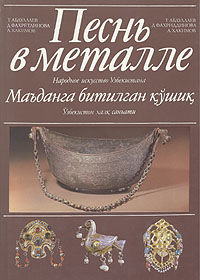 Т. Абдуллаев, Д. Фахретдинов, А. Хакимов Песнь в металле. Народное искусство Узбекистана