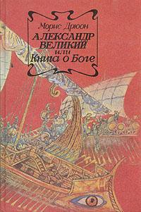 Морис Дрюон Александр Великий или Книга о Боге