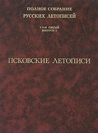 Полное собрание русских летописей. Том 5. Выпуск 2. Псковские летописи
