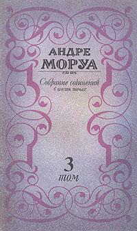 Андре Моруа Андре Моруа. Собрание сочинений в шести томах. Том 3 андре моруа надежды и воспоминания
