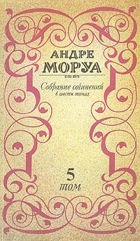 Андре Моруа Андре Моруа. Собрание сочинений в шести томах. Том 5 андре моруа дон жуан или жизнь байрона