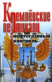 Кремлевские вертикали. Нефтегазовый контроль Центр политической информации...