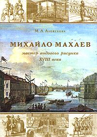 М. А. Алексеев Михайло Махаев. Мастер видового рисунка XVIII века