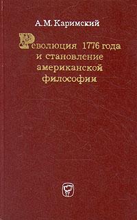 А. М. Каримский Революция 1776 года и становление американской философии р ю виппер общественные учения и исторические теории xviii и xix вв в связи с общественным движением на западе