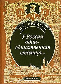 У России одна-единственная столица... Иван Сергеевич Аксаков (1823-1886) - один...