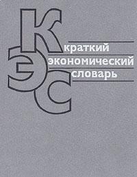 Краткий экономический словарь Настоящий словарь в популярной форме...