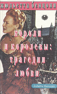 Жюльетта Бенцони Короли и королевы. Трагедии любви
