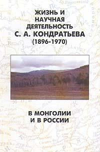 Жизнь и научная деятельность С. А. Кондратьева (1896 - 1970). В Монголии и в России Книга представляет собой...