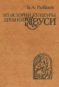 Б. А. Рыбаков Из истории культуры древней Руси