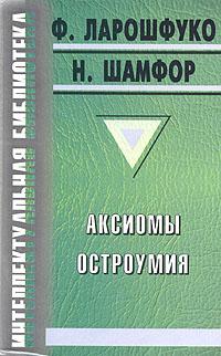 Ф. Ларошфуко, Н. Шамфор Аксиомы остроумия