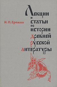 И. П. Еремин Лекции и статьи по истории древней русской литературы