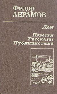 Федор Абрамов Дом. Повести, рассказы, публицистика федор абрамов повести