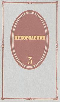 В. Г. Короленко В. Г. Короленко. Собрание сочинений в пяти томах. Том 3