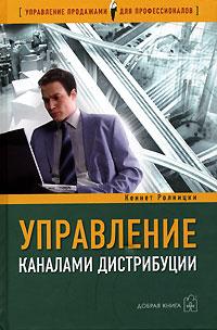 Кеннет Ролницки Управление каналами дистрибуции. Настольная книга директора по продажам и маркетингу
