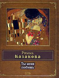 Римма Казакова Ты меня любишь т а вечерина л у звонарева труды и дни риммы казаковой отечество работа и любовь