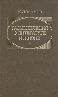 М. Лобанов Размышления о литературе и жизни