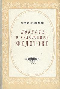 Виктор Шкловский Повесть о художнике Федотове книга о художнике тимоее неффе