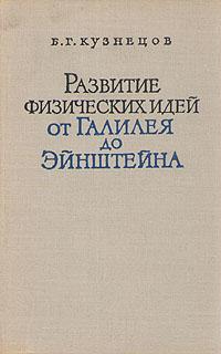 Б. Г. Кузнецов Развитие физических идей от Галилея до Эйнштейна б г кузнецов ценность познания очерки современной теории науки