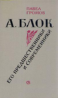 Павел Громов А. Блок. Его предшественники и современники