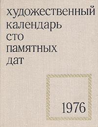 Сто памятных дат. Художественный календарь на 1976 год календарь знаменательных дат на 2017 год