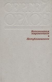 Сергей Орлов Воспоминания современников. Неопубликованное