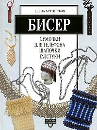 Елена Артынская Бисер. Сумочки для телефона, шапочки, галстуки