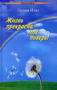 Лилия Ильг Жизнь прекрасна, мне поверь! михаил светухин не дразни судьбу или тема для размышления