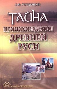 А. Ф. Студенцов Тайна происхождения Древней Руси