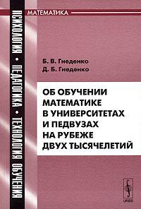 Б. В. Гнеденко, Д. Б. Гнеденко Об обучении математике в университетах и педвузах на рубеже двух тысячелетий писаревский б харин в о математике математиках и не только