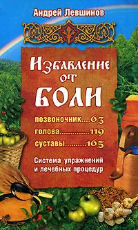 Андрей Левшинов Избавление от боли. Система упражнений и лечебных процедур л г муха боли в суставах