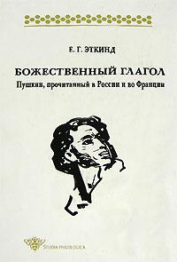 Е. Г. Эткинд Божественный глагол. Пушкин, прочитанный в России и во Франции