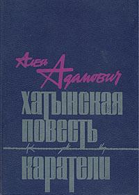 Алесь Адамович Хатынская повесть. Каратели хатынская повесть