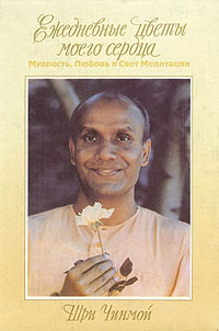 Шри Чинмой Ежедневные цветы моего сердца. Мудрость, любовь и свет медитации залитые цветом жизни шри чинмой залитые цветом жизни шри чинмой