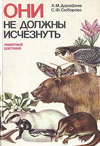 А. М. Дорофеев, С. Ф. Сюборова Они не должны исчезнуть. Животные. Растения