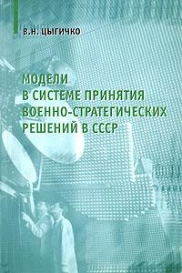 В. Н. Цыгичко Модели в системе принятия военно-стратегических решений в СССР в н цыгичко руководителю о принятии решений