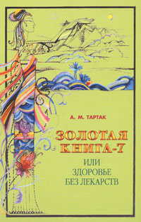 А. М. Тартак Золотая книга-7, или Здоровье без лекарств а м тартак золотая книга или здоровье без лекарств