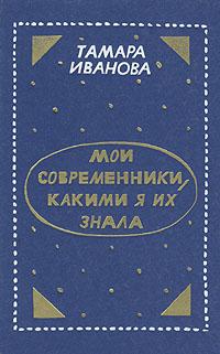 Тамара Иванова Мои современники, какими я их знала катя иванова она была в париже незамысловатые длинные икороткие истории олюбви