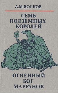 А. М. Волков Волшебные сказки в трех книгах. Книга вторая. Семь подземных королей. Огненный бог Марранов художественные книги росмэн волков александр семь подземных королей