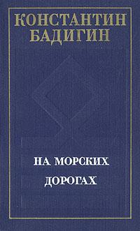 Константин Бадигин На морских дорогах георгий скрипкин страницы лет перебирая