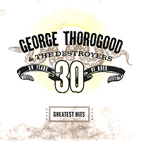 Джордж Торогуд,The Destroyers George Thorogood & The Destroyers. Greatest Hits. 30 Years Of Rock джордж бенсон george benson the greatest hits of all