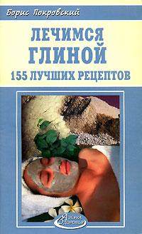 Борис Покровский Лечимся глиной. 155 лучших рецептов