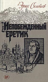Эрих Соловьев Непобежденный еретик: Мартин Лютер и его время