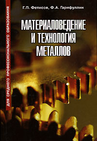 Г. П. Фетисов, Ф. А. Гарифуллин Материаловедение и технология металлов а е гольдштейн физические основы получения информации учебник