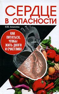 Н. В. Аныкина Сердце в опасности. Как питаться, чтобы жить долго и счастливо